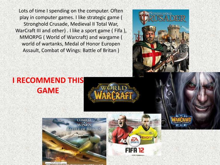 Lots of time I spending on the computer. Often play in computer games. I like strategic game ( Stronghold Crusade, Medieval II Total War, WarCraft III and other) . I like a sport game ( Fifa ), MMORPG ( World of Warcraft) and wargame ( world of wartanks, Medal of Honor Europen Assault, Combat of Wings: Battle of Britan )