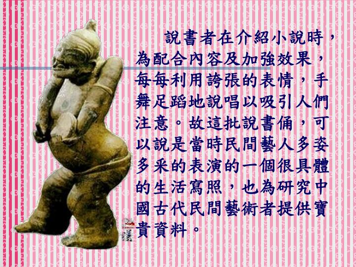 說書者在介紹小說時,為配合內容及加強效果,每每利用誇張的表情,手舞足蹈地說唱以吸引人們注意。故這批說書俑,可以說是當時民間藝人多姿多釆的表演的一個很具體的生活寫照,也為研究中國古代民間藝術者提供寶貴資料。
