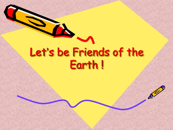let s be friends of the earth n.
