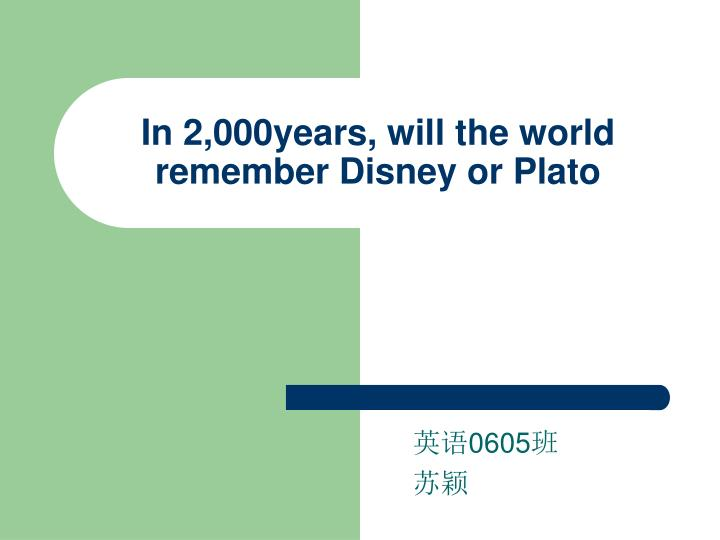 in 2 000years will the world remember disney or plato n.