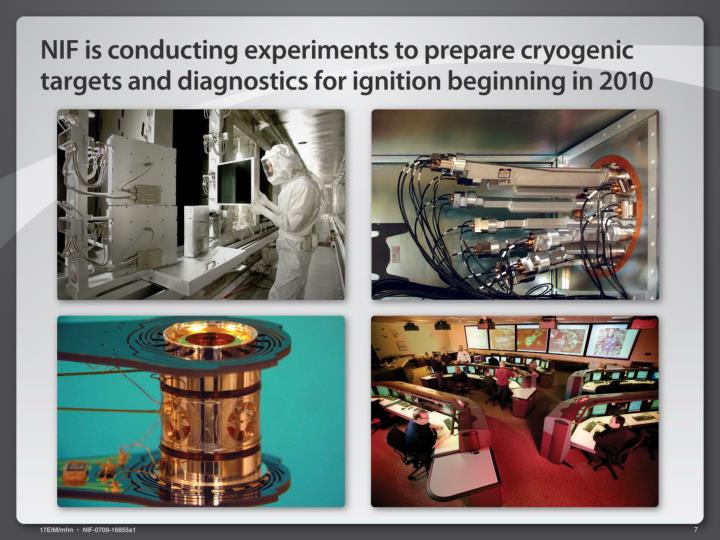 NIF is conducting experiments to prepare cryogenic targets and diagnostics for ignition beginning in 2010