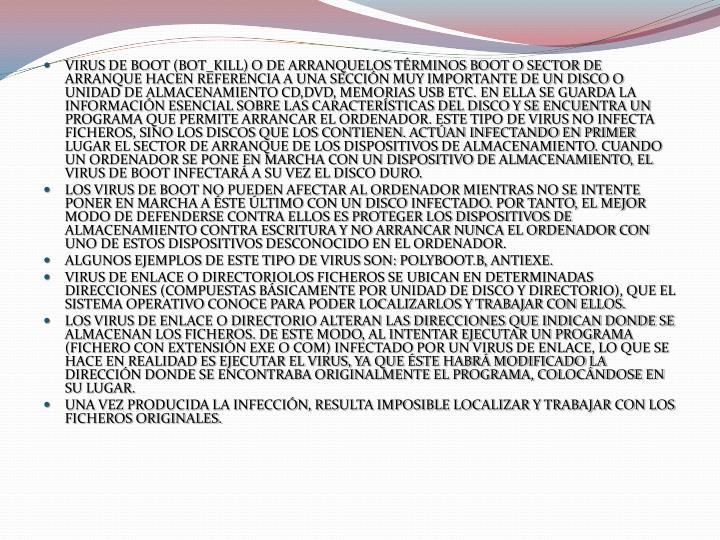 VIRUS DE BOOT (BOT_KILL) O DE ARRANQUELOS TÉRMINOS BOOT O SECTOR DE ARRANQUE HACEN REFERENCIA A UNA SECCIÓN MUY IMPORTANTE DE UN DISCO O UNIDAD DE ALMACENAMIENTO CD,DVD, MEMORIAS USB ETC. EN ELLA SE GUARDA LA INFORMACIÓN ESENCIAL SOBRE LAS CARACTERÍSTICAS DEL DISCO Y SE ENCUENTRA UN PROGRAMA QUE PERMITE ARRANCAR EL ORDENADOR. ESTE TIPO DE VIRUS NO INFECTA FICHEROS, SINO LOS DISCOS QUE LOS CONTIENEN. ACTÚAN INFECTANDO EN PRIMER LUGAR EL SECTOR DE ARRANQUE DE LOS DISPOSITIVOS DE ALMACENAMIENTO. CUANDO UN ORDENADOR SE PONE EN MARCHA CON UN DISPOSITIVO DE ALMACENAMIENTO, EL VIRUS DE BOOT INFECTARÁ A SU VEZ EL DISCO DURO.