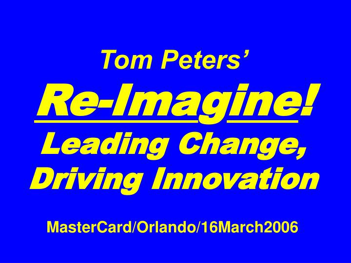 tom peters re ima g ine leading change driving innovation mastercard orlando 16march2006 n.