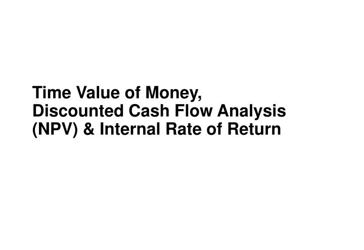time value of money discounted cash flow analysis npv internal rate of return n.