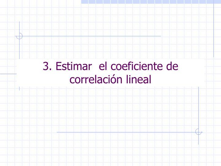 3. Estimar  el coeficiente de correlación lineal