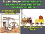 steam power makes factories transportation more efficient and creates new industries