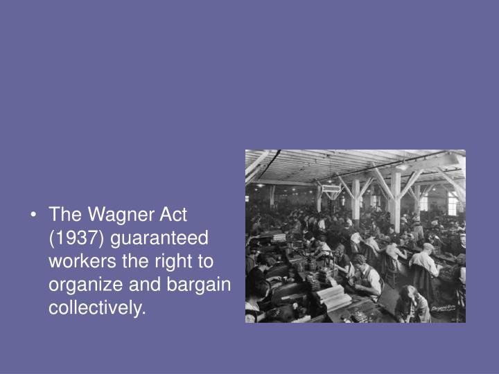 The Wagner Act (1937) guaranteed workers the right to organize and bargain collectively.