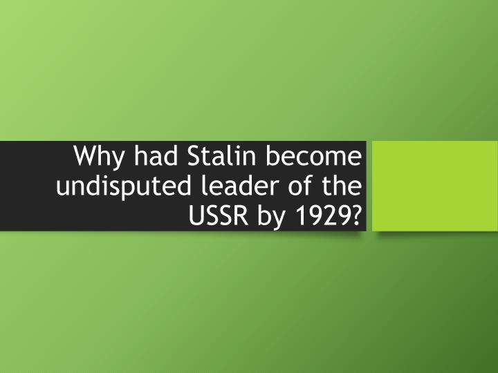 why had stalin become undisputed leader of the ussr by 1929 n.