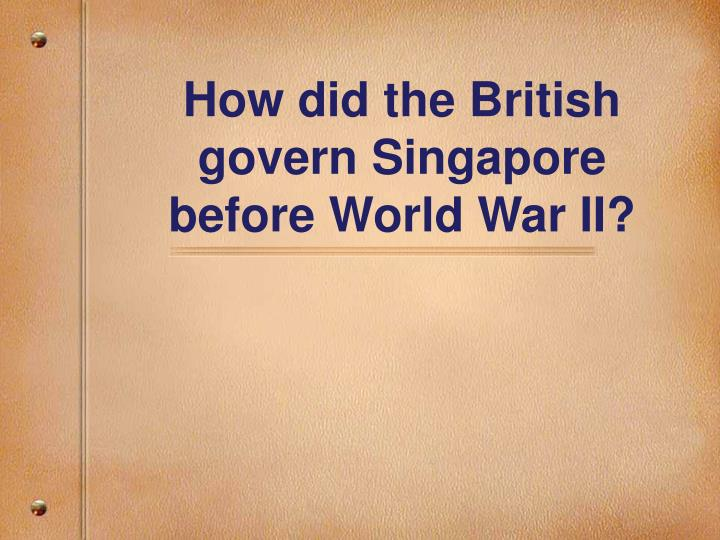 how did the british govern singapore before world war ii n.