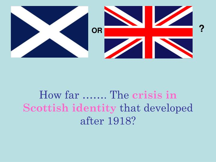 how far the crisis in scottish identity that developed after 1918 n.