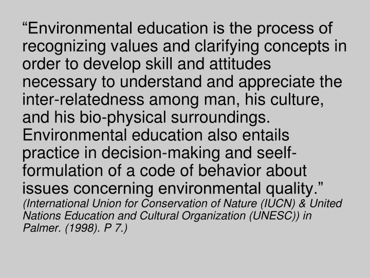 """Environmental education is the process of recognizing values and clarifying concepts in order to develop skill and attitudes necessary to understand and appreciate the inter-relatedness among man, his culture, and his bio-physical surroundings. Environmental education also entails practice in decision-making and"