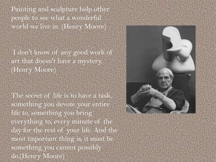 Painting and sculpture help other people to see what a wonderful world we live in. (Henry Moore)