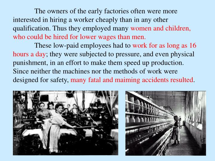 The owners of the early factories often were more interested in hiring a worker cheaply than in any other qualification. Thus they employed many