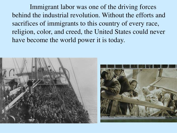 Immigrant labor was one of the driving forces behind the industrial revolution. Without the efforts and sacrifices of immigrants to this country of every race, religion, color, and creed, the United States could never have become the world power it is today.