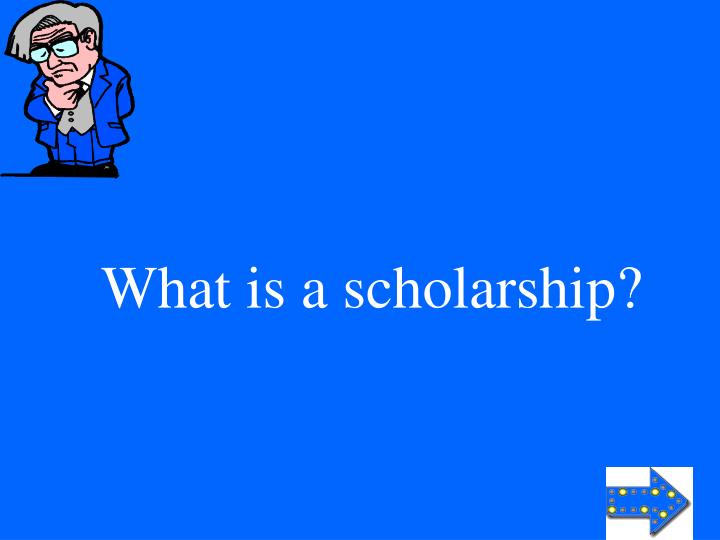 What is a scholarship?