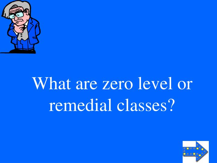What are zero level or remedial classes?