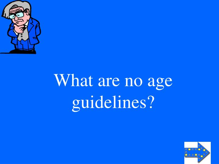 What are no age guidelines?