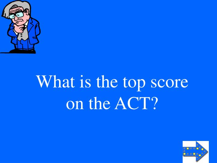 What is the top score on the ACT?
