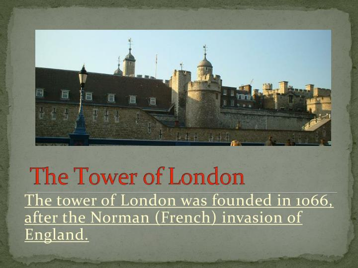 The tower of London was founded in 1066, after the Norman (French) invasion of England.