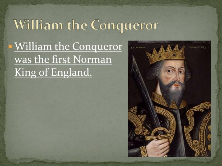 William the Conqueror was the first Norman King of England.