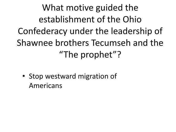 """What motive guided the establishment of the Ohio Confederacy under the leadership of Shawnee brothers Tecumseh and the """"The prophet""""?"""