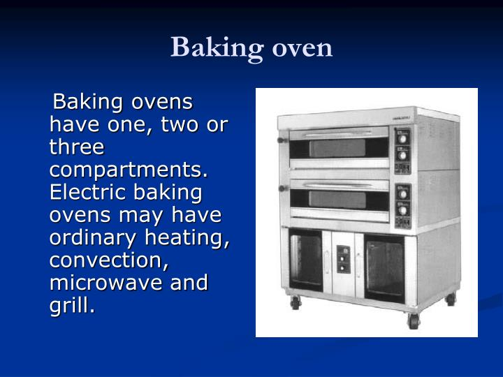 Baking ovens  have one, two or three compartments. Electric baking ovens may have ordinary heating, convection, microwave and grill.