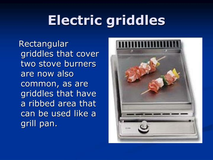 Rectangular griddles that cover two stove burners are now also common, as are griddles that have a ribbed area that can be used like a grill pan.