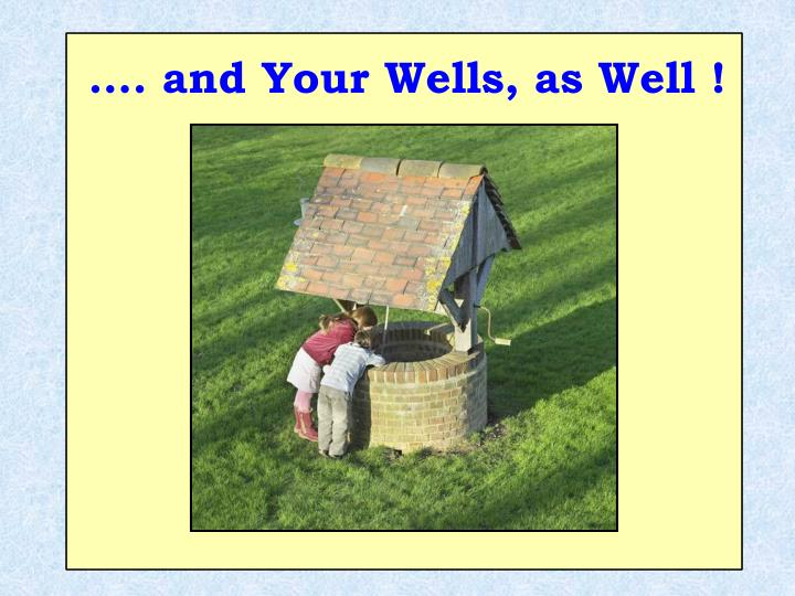 …. and Your Wells, as Well !