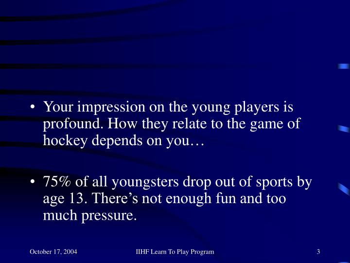 Your impression on the young players is profound. How they relate to the game of hockey depends on y...