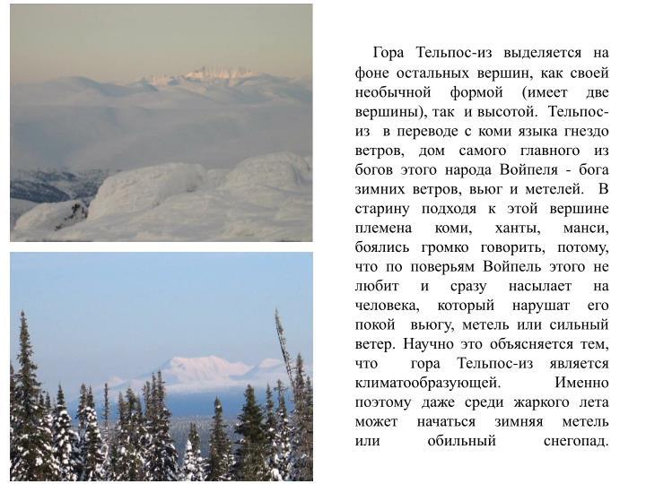 Гора Тельпос-из выделяется на фоне остальных вершин, как своей необычной формой (имеет две вершины), так  и высотой.  Тельпос-из  в переводе с коми языка гнездо ветров, дом самого главного из богов этого народа Войпеля - бога зимних ветров, вьюг и метелей.  В старину подходя к этой вершине племена коми, ханты, манси, боялись громко говорить, потому, что по поверьям Войпель этого не любит и сразу насылает на  человека, который нарушат его покой  вьюгу, метель или сильный ветер. Научно это объясняется тем, что  гора Тельпос-из является климатообразующей. Именно поэтому даже среди жаркого лета может начаться зимняя метель             или обильный снегопад.