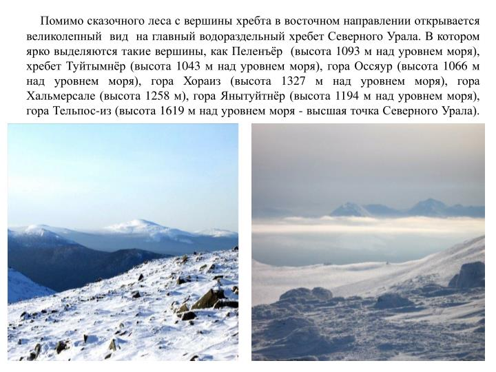 Помимо сказочного леса с вершины хребта в восточном направлении открывается великолепный  вид  на главный водораздельный хребет Северного Урала. В котором ярко выделяются такие вершины, как Пеленъёр  (высота 1093 м над уровнем моря), хребет Туйтымнёр (высота 1043 м над уровнем моря), гора Оссяур (высота 1066 м над уровнем моря), гора Хораиз (высота 1327 м над уровнем моря), гора Хальмерсале (высота 1258 м), гора Янытуйтнёр (высота 1194 м над уровнем моря),                                     гора Тельпос-из (высота 1619 м над уровнем моря - высшая точка Северного Урала).