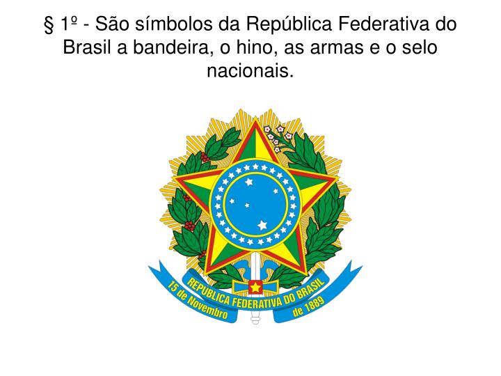 § 1º - São símbolos da República Federativa do Brasil a bandeira, o hino, as armas e o selo nacionais.