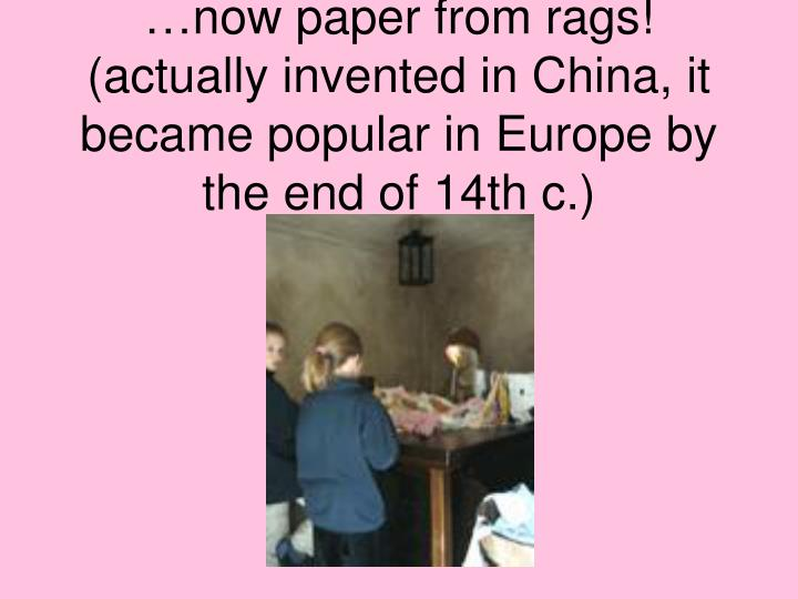 …now paper from rags! (actually invented in China, it became popular in Europe by the end of 14th c.)