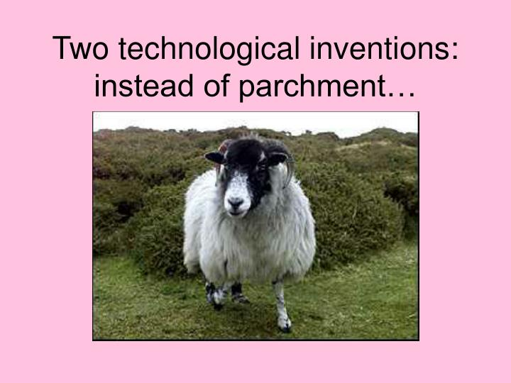 Two technological inventions: instead of parchment…