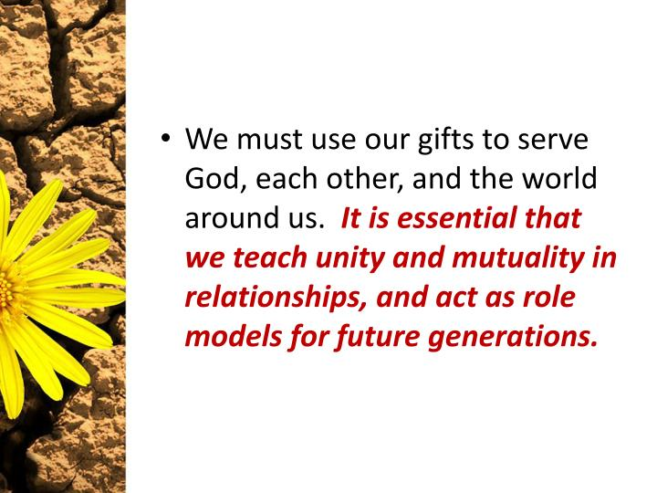 We must use our gifts to serve God, each other, and the world around us.