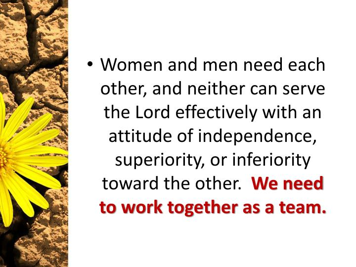 Women and men need each other, and neither can serve the Lord effectively with an attitude of independence, superiority, or inferiority toward the other.