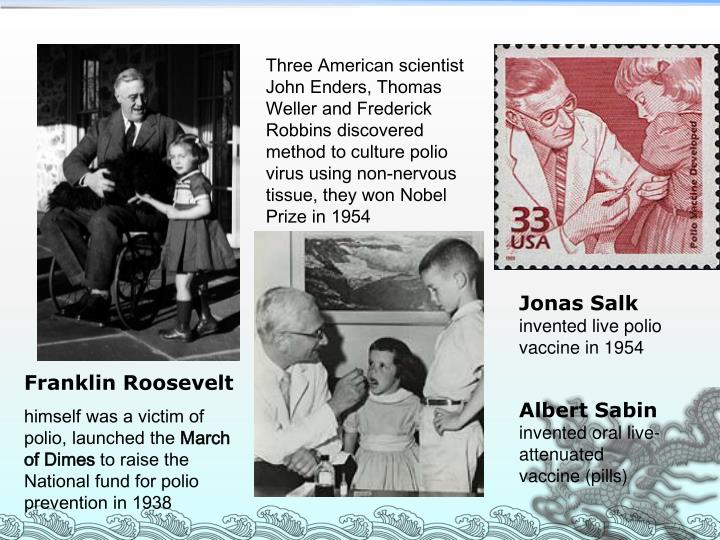 Three American scientist John Enders, Thomas Weller and Frederick Robbins discovered method to culture polio virus using non-nervous tissue, they won Nobel Prize in 1954