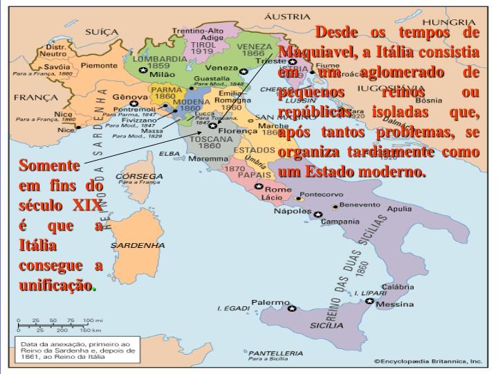 Desde os tempos de Maquiavel, a Itália consistia em um aglomerado de pequenos reinos ou repúblicas isoladas que, após tantos problemas, se organiza tardiamente como um Estado moderno.