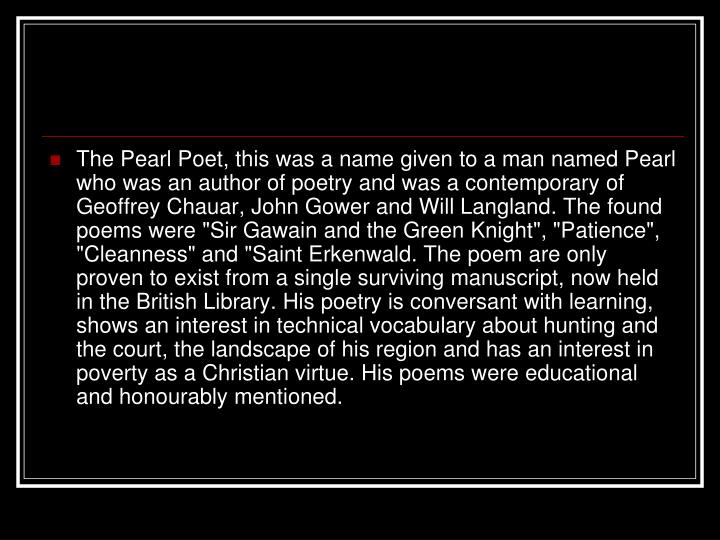 """The Pearl Poet, this was a name given to a man named Pearl who was an author of poetry and was a contemporary of Geoffrey Chauar, John Gower and Will Langland. The found poems were """"Sir Gawain and the Green Knight"""", """"Patience"""", """"Cleanness"""" and """"Saint Erkenwald. The poem are only proven to exist from a single surviving manuscript, now held in the British Library. His poetry is conversant with learning, shows an interest in technical vocabulary about hunting and the court, the landscape of his region and has an interest in poverty as a Christian virtue. His poems were educational and honourably mentioned."""