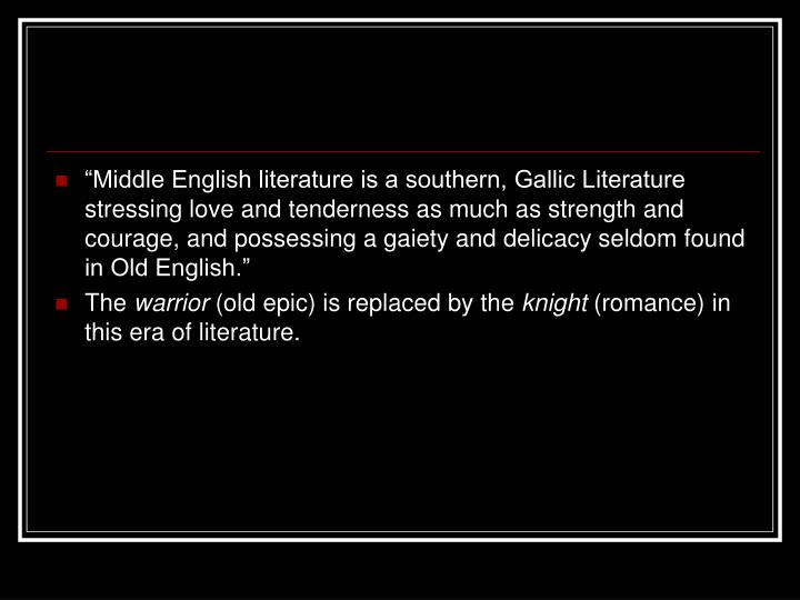 """""""Middle English literature is a southern, Gallic Literature stressing love and tenderness as much as strength and courage, and possessing a gaiety and delicacy seldom found in Old English."""""""