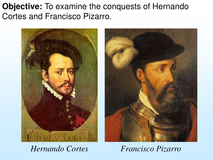 a history of conquest of mexico by hernan cortez and fransisco pizarro Francisco was the eldest brother along with the accounts of success of hernán cortés in mexico years francisco pizarro and the conquest of the inca by.