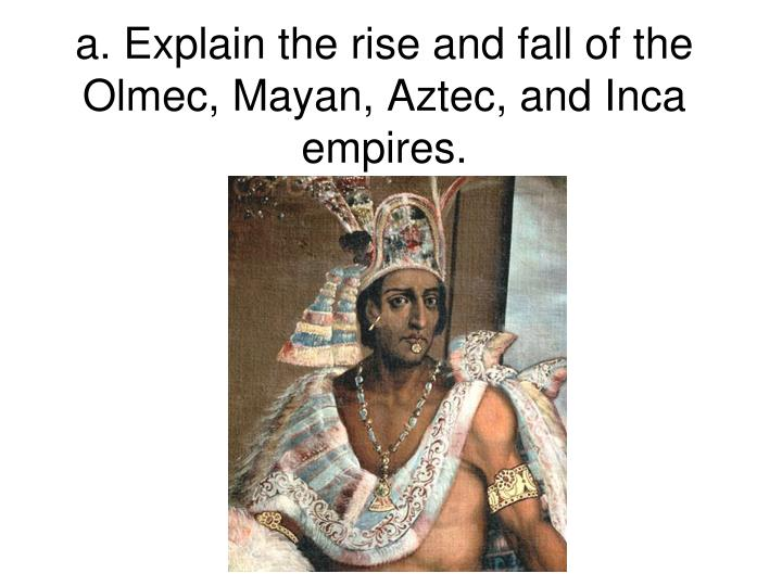 A explain the rise and fall of the olmec mayan aztec and inca empires
