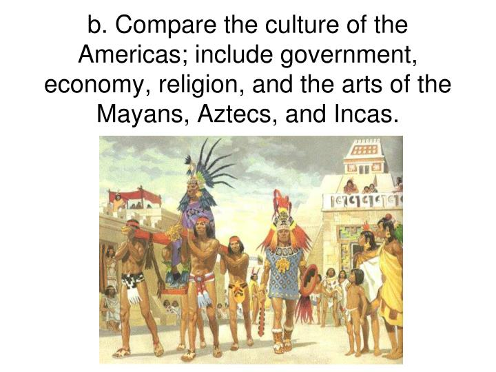 b. Compare the culture of the Americas; include government, economy, religion, and the arts of the Mayans, Aztecs, and Incas.