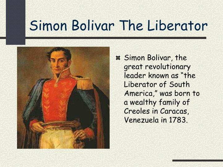 simon bolivar the liberator essay Bolívar, simón, 1783-1830 birth date: july 24, 1783 death date: december 17,  1830 south american revolutionary leader, general, and liberator born into a.