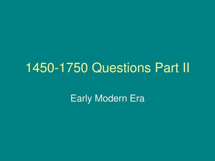 1450 1750 questions part ii