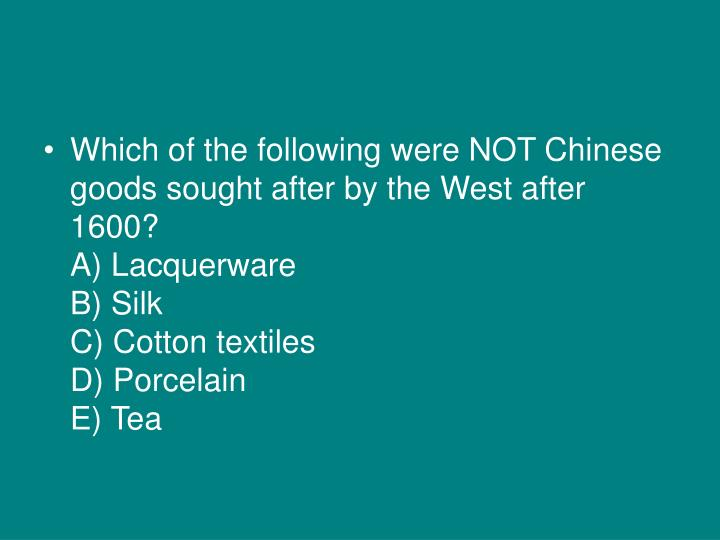 Which of the following were NOT Chinese goods sought after by the West after 1600?