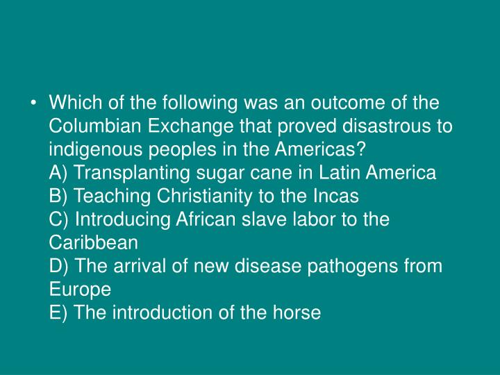 Which of the following was an outcome of the Columbian Exchange that proved disastrous to indigenous...
