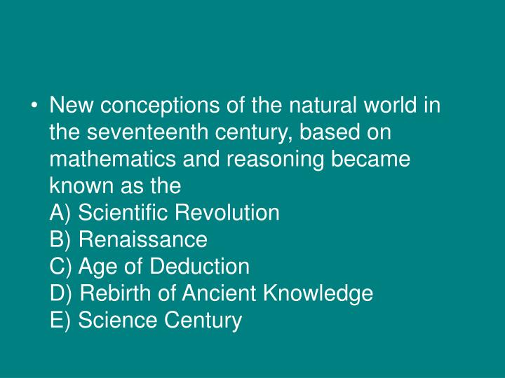 New conceptions of the natural world in the seventeenth century, based on mathematics and reasoning became known as the