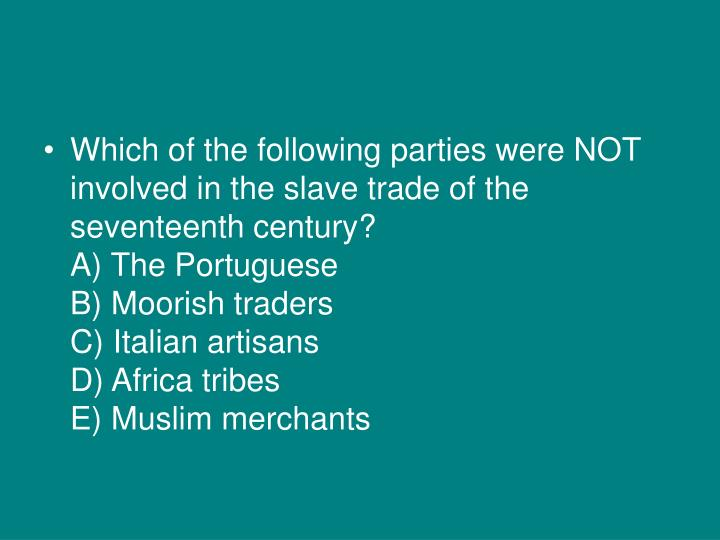 Which of the following parties were NOT involved in the slave trade of the seventeenth century?