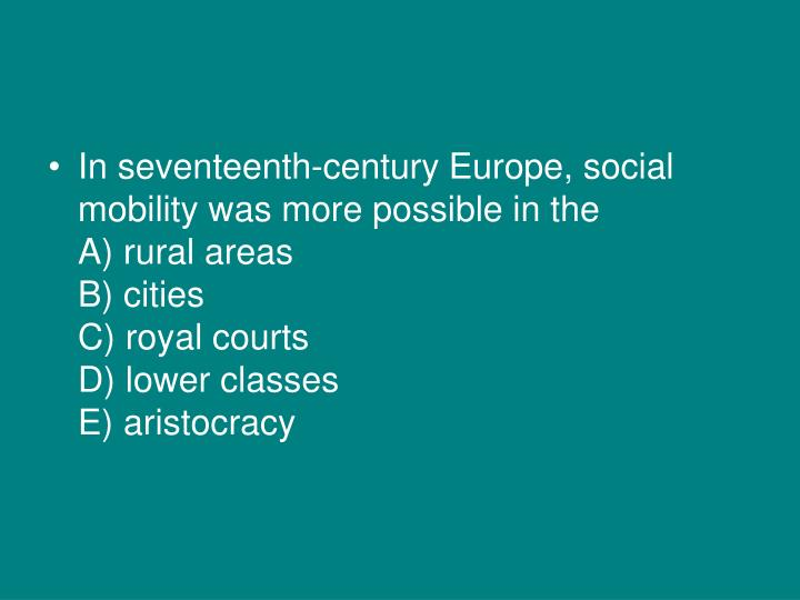 In seventeenth-century Europe, social mobility was more possible in the